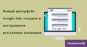 Новый интерфейс Google Ads: создаем и настраиваем рекламные кампании